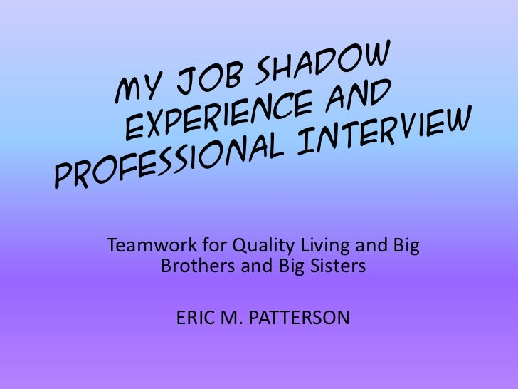 My Job Shadow Experience and Professional Interview<br />Teamwork for Quality Living and Big Brothers and Big Sisters<br /...