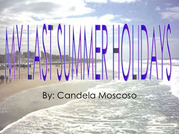 MY LAST SUMMER HOLIDAYS By: Candela Moscoso