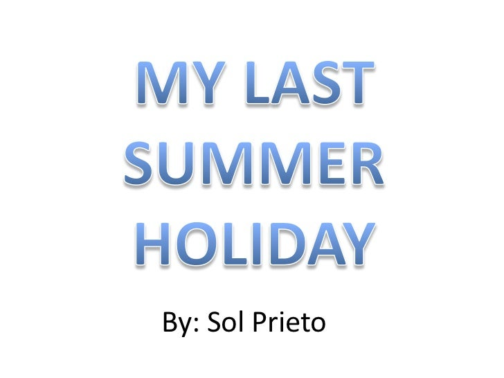 MY LAST SUMMER HOLIDAY<br />By: Sol Prieto<br />