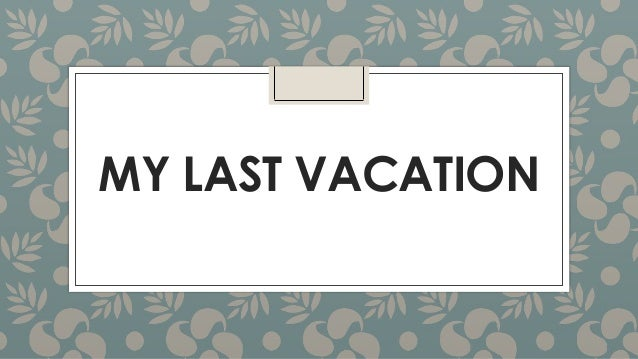 Topic: Your last vacation /A holiday you have spent