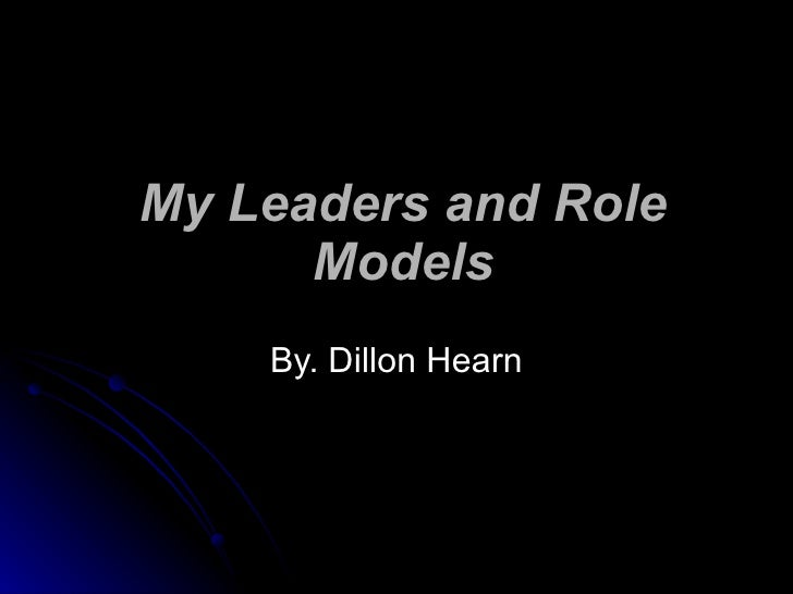 My Leaders and Role Models By. Dillon Hearn