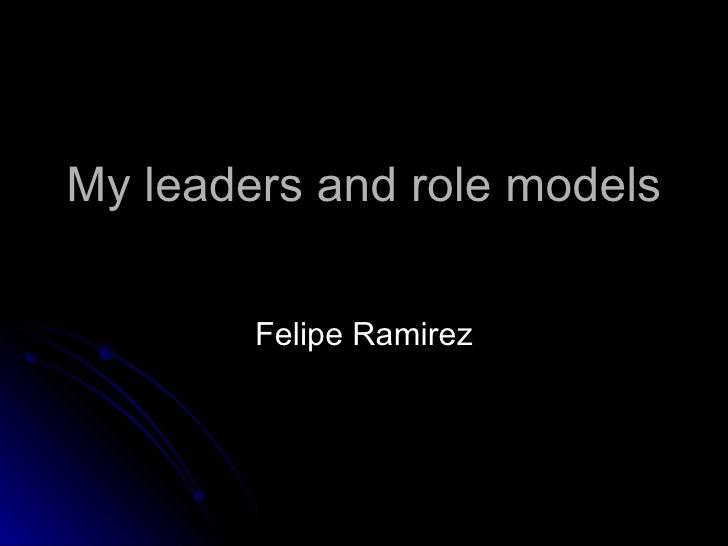 My leaders and role models Felipe Ramirez