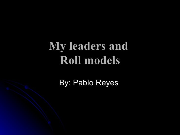 My leaders and  Roll models By: Pablo Reyes