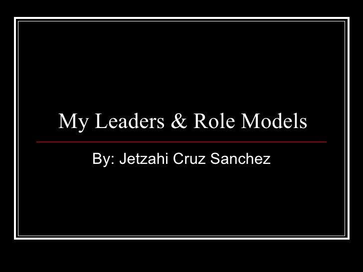My Leaders & Role Models By: Jetzahi Cruz Sanchez