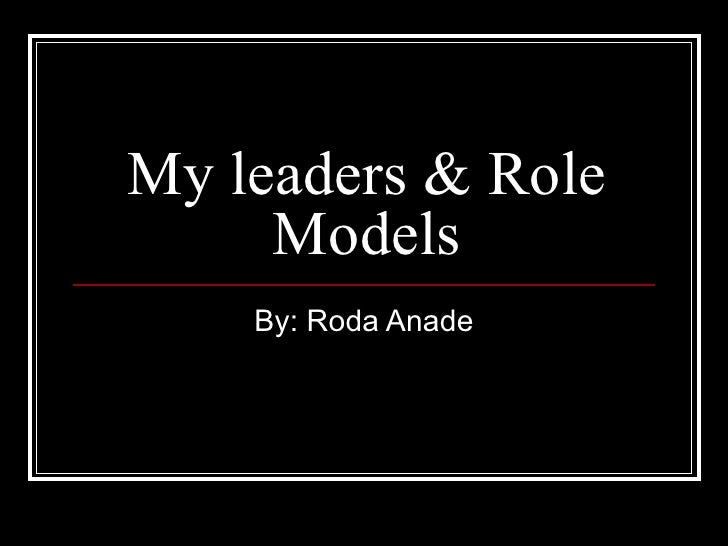 My leaders & Role Models By: Roda Anade