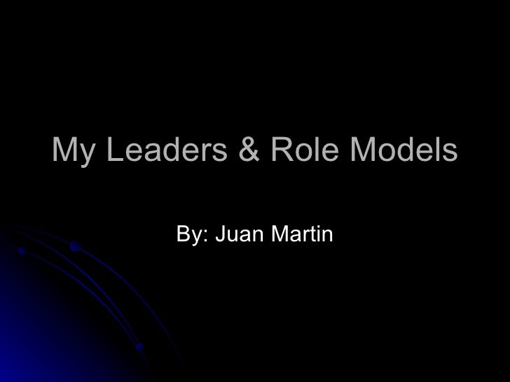 My Leaders & Role Models By: Juan Martin