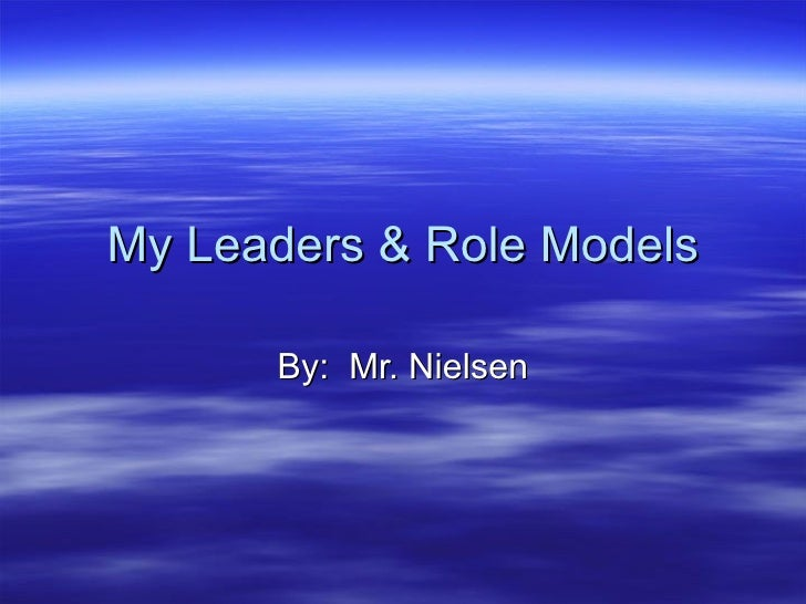 My Leaders & Role Models By:  Mr. Nielsen
