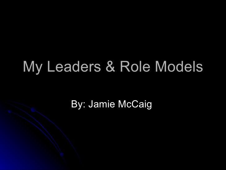 My Leaders & Role Models By: Jamie McCaig