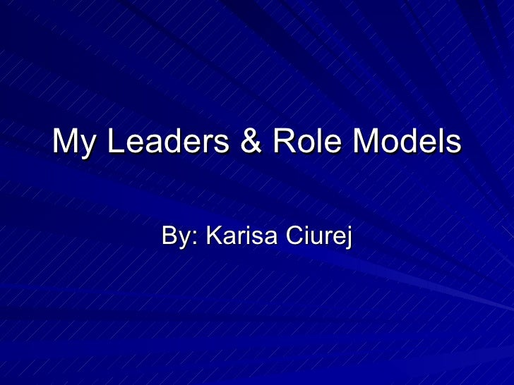 My Leaders & Role Models By: Karisa Ciurej
