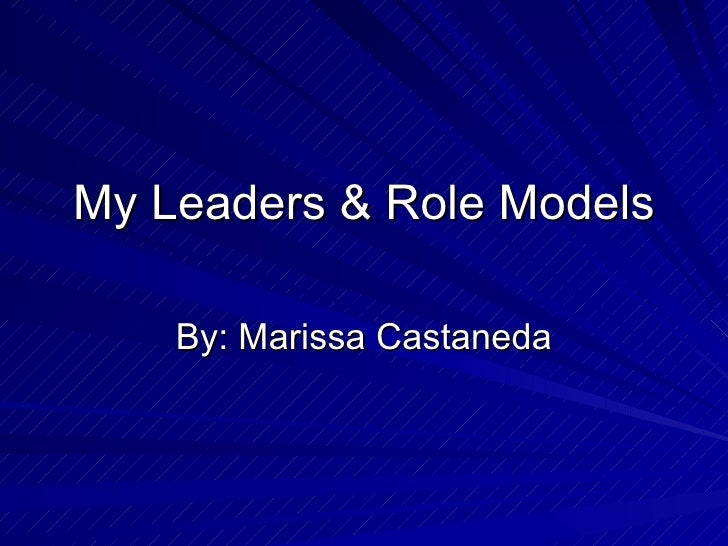 My Leaders & Role Models By: Marissa Castaneda