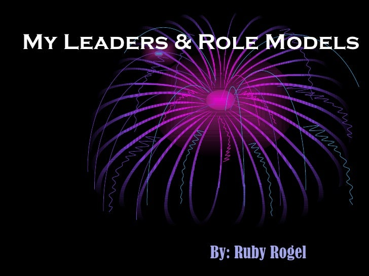 My Leaders & Role Models By: Ruby Rogel