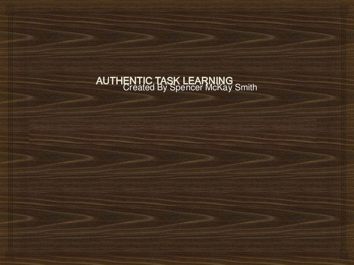 AUTHENTIC TASK LEARNING<br />Created By Spencer McKay Smith<br />