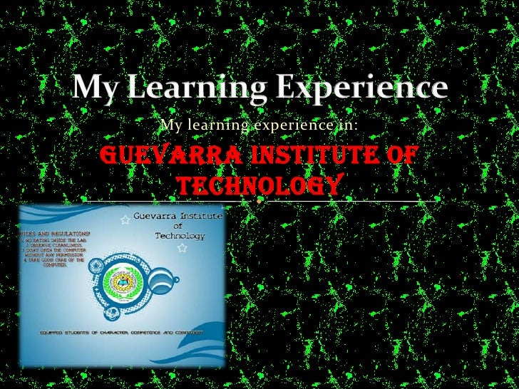 My Learning Experience<br />My learning experience in:<br />Guevarra Institute of Technology<br />