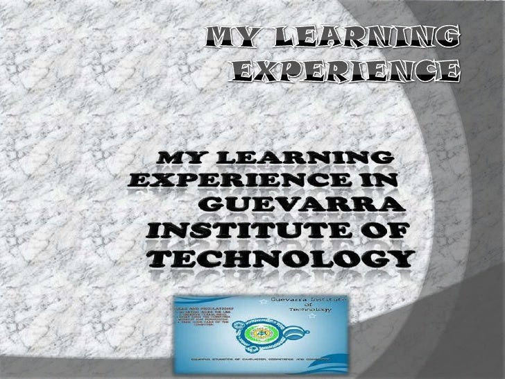 My learning Experience<br />My Learning experience in Guevarra Institute of Technology<br />
