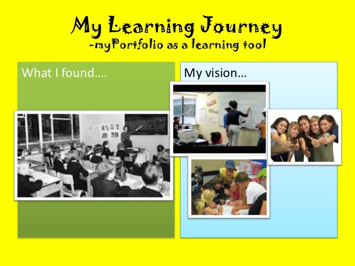 My Learning Journey          -myPortfolio as a learning toolWhat I found….            My vision…