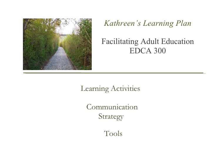 Kathreen's Learning Plan Facilitating Adult Education  EDCA 300 Learning Activities Communication Strategy  Tools