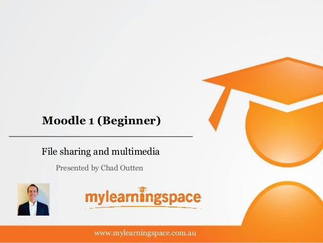 Moodle 1 (Beginner) File sharing and multimedia www.mylearningspace.com.au Presented by Chad Outten