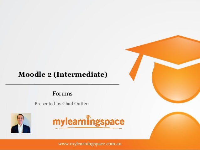 Moodle 2 (Intermediate) Forums www.mylearningspace.com.au Presented by Chad Outten