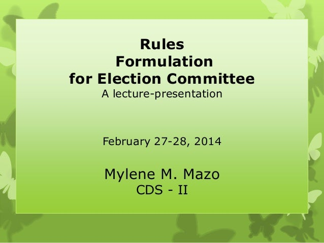 Rules Formulation for Election Committee A lecture-presentation February 27-28, 2014 Mylene M. Mazo CDS - II