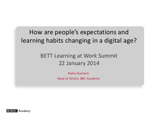 How are people's expectations and learning habits changing in a digital age? BETT Learning at Work Summit 22 January 2014 ...
