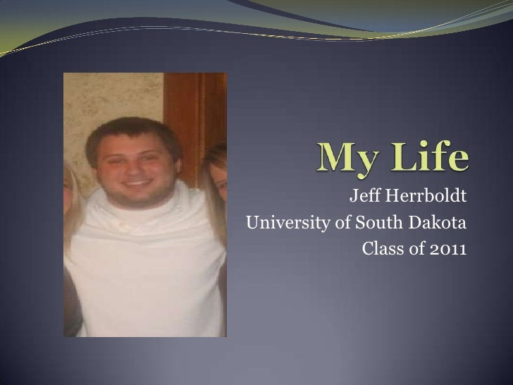 My Life<br />Jeff Herrboldt<br />University of South Dakota<br />Class of 2011<br />