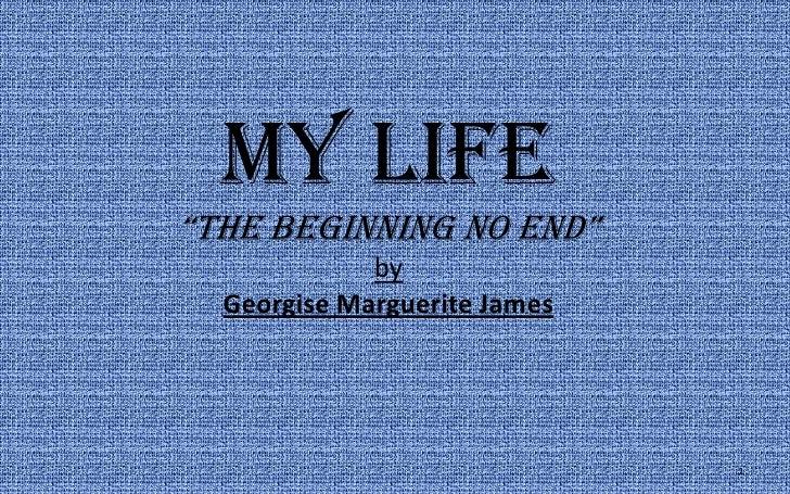 "My Life""the beginning no end""byGeorgise Marguerite James<br />1<br />"