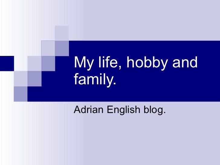 My life, hobby and family