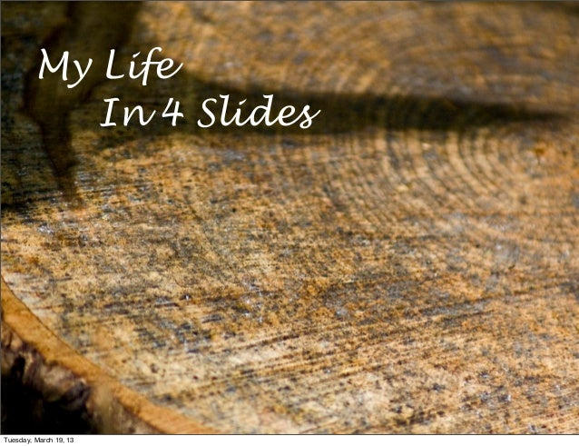 My Life            In 4 SlidesTuesday, March 19, 13
