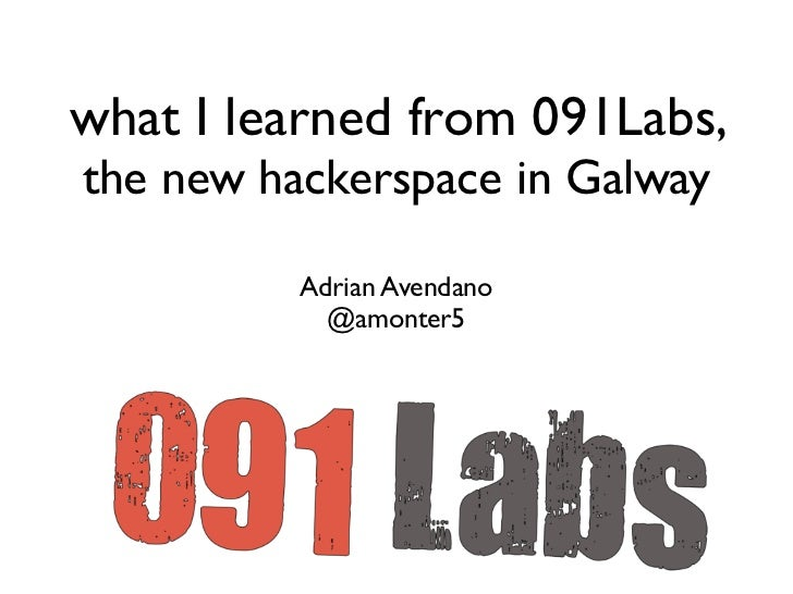 what I learned from 091Labs,the new hackerspace in Galway          Adrian Avendano            @amonter5