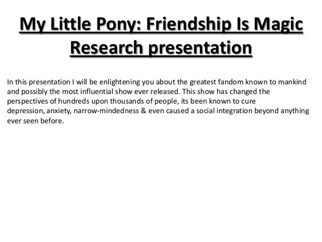 My Little Pony: Friendship Is Magic         Research presentationIn this presentation I will be enlightening you about the...