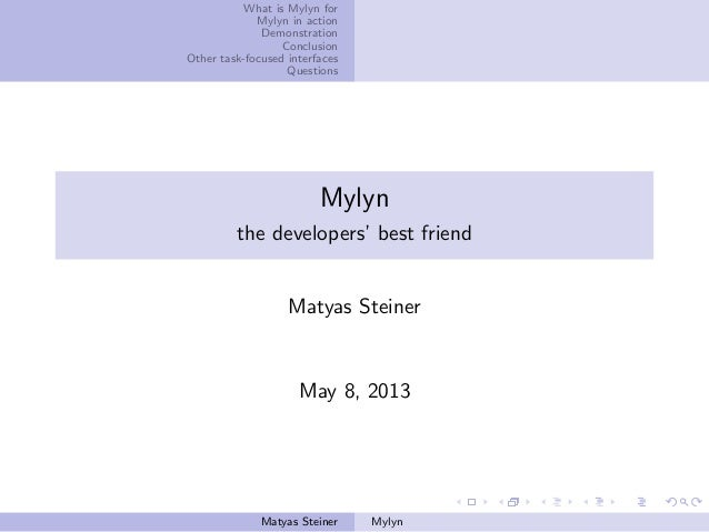 What is Mylyn forMylyn in actionDemonstrationConclusionOther task-focused interfacesQuestionsMylynthe developers' best fri...