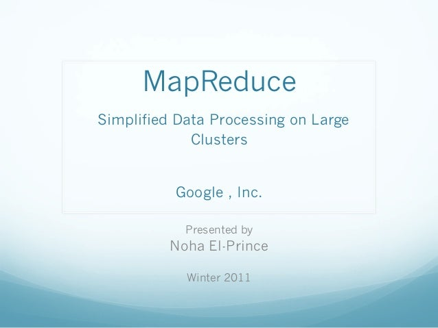 MapReduce Simplified Data Processing on Large Clusters Google , Inc. Presented by  Noha El-Prince Winter 2011