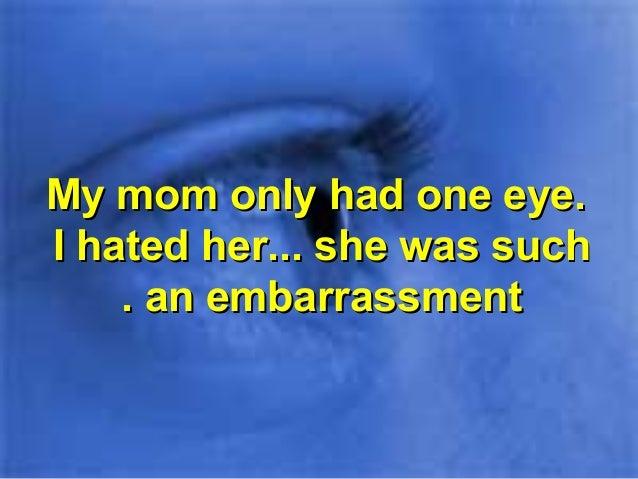 My mom only had one eye.My mom only had one eye. I hated her... she was suchI hated her... she was such an embarrassmentan...