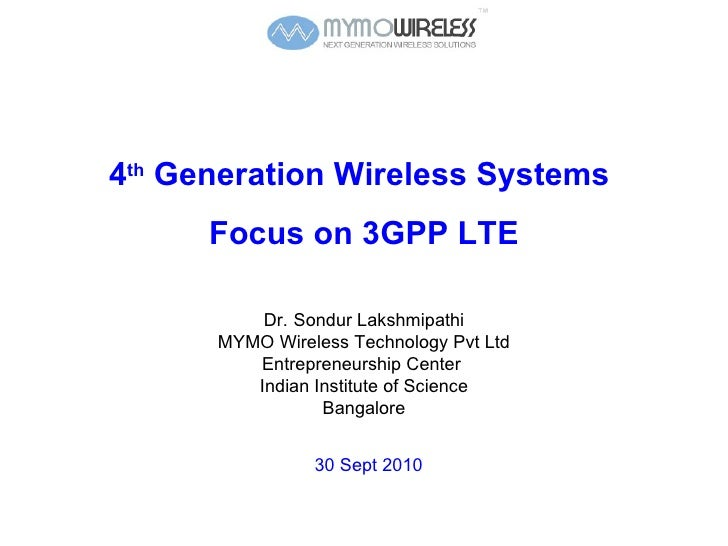 4 th  Generation Wireless Systems  Focus on 3GPP LTE Dr.   Sondur Lakshmipathi MYMO Wireless Technology Pvt Ltd Entreprene...