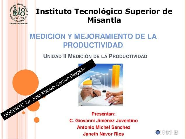 Instituto Tecnológico Superior de Misantla  MEDICION Y MEJORAMIENTO DE LA PRODUCTIVIDAD UNIDAD II MEDICIÓN DE LA PRODUCTIV...