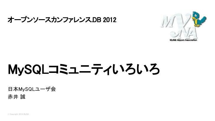 オープンソースカンファレンス.DB 2012MySQLコミュニティいろいろ日本MySQLユーザ会赤井 誠© Copyright 2012 MyNA