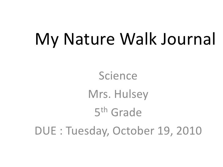 My Nature Walk Journal<br />Science<br />Mrs. Hulsey <br />5th Grade<br />DUE : Tuesday, October 19, 2010<br />