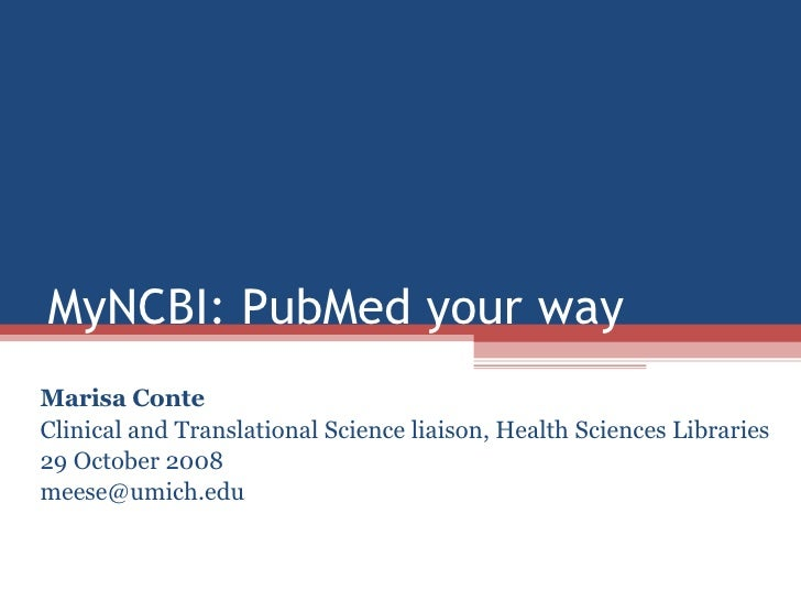 MyNCBI: PubMed your way Marisa Conte Clinical and Translational Science liaison, Health Sciences Libraries 29 October 2008...