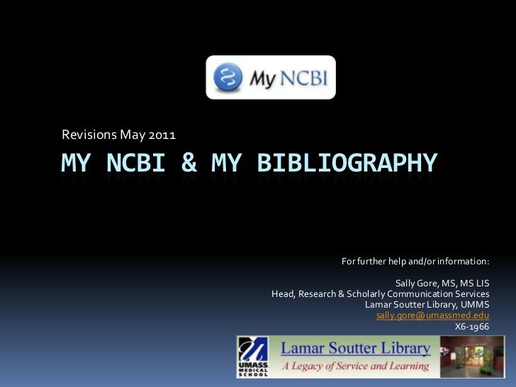 Revisions May 2011<br />My ncbi & my bibliography<br />For further help and/or information:<br />Sally Gore, MS, MS LIS<br...