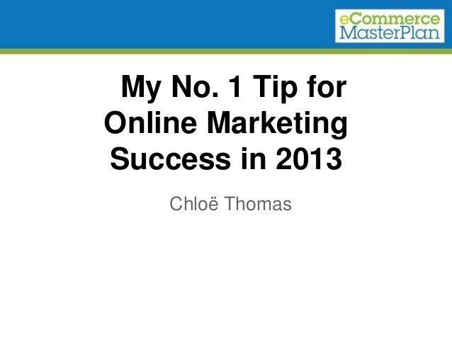 My No. 1 Tip forOnline MarketingSuccess in 2013    Chloë Thomas