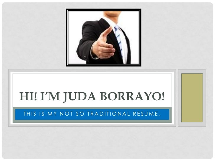 HI! I'M JUDA BORRAYO!THIS IS MY NOT SO TRADITIONAL RESUME.