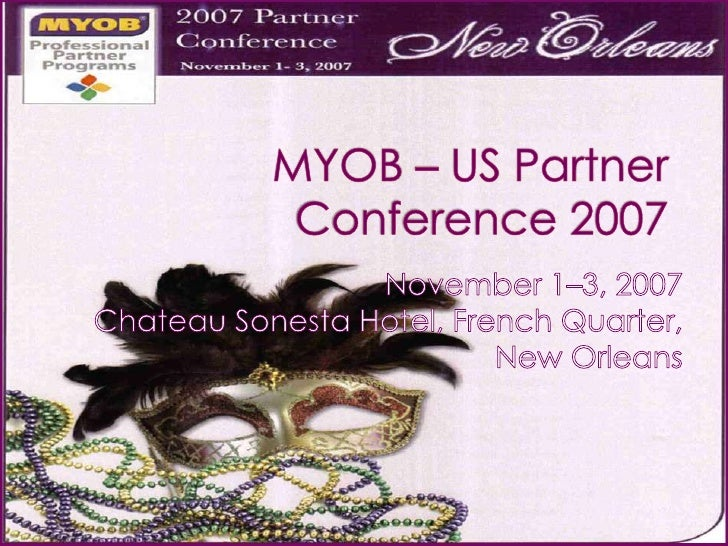 MYOB – US Partner Conference 2007<br />November 1–3, 2007<br /> Chateau Sonesta Hotel, French Quarter, New Orleans <br />
