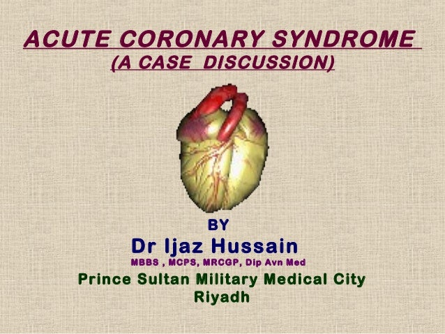 ACUTE CORONARY SYNDROME      (A CASE DISCUSSION)                      BY         Dr Ijaz Hussain         MBBS , MCPS, MRCG...