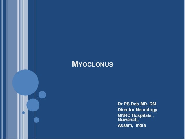 MYOCLONUS Dr PS Deb MD, DM Director Neurology GNRC Hospitals , Guwahati, Assam, India