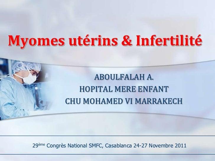 Myomes utérins & Infertilité                     ABOULFALAH A.                  HOPITAL MERE ENFANT               CHU MOHA...