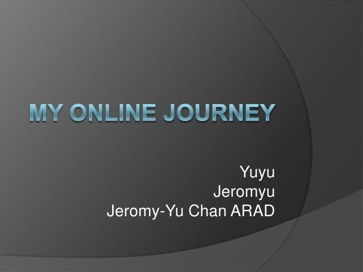 My online journey<br />Yuyu<br />Jeromyu<br />Jeromy-Yu Chan ARAD<br />