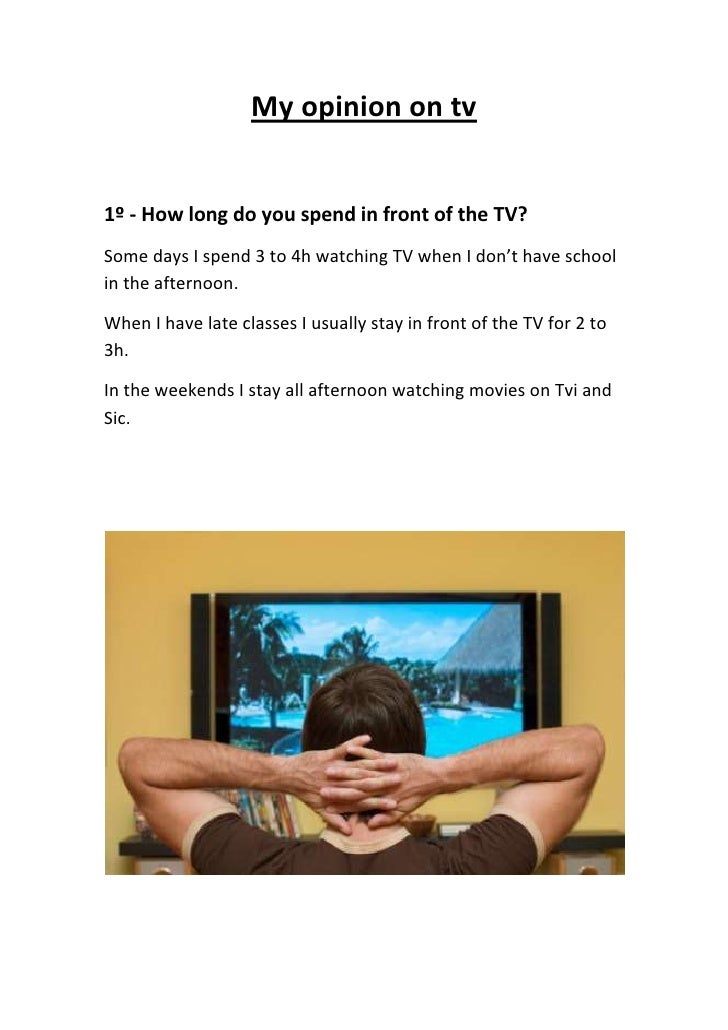 My opinion on tv<br />1º - How long do you spend in front of the TV?<br />Some days I spend 3 to 4h watching TV when I don...