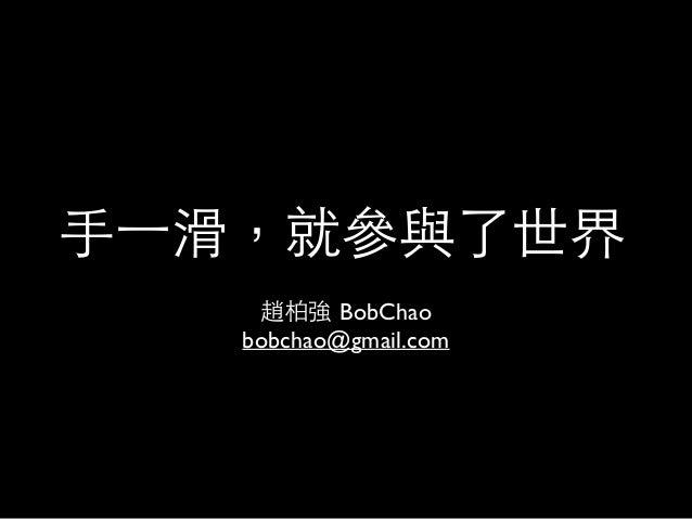 ⼿手⼀一滑,就參與了世界 趙柏強 BobChao  bobchao@gmail.com