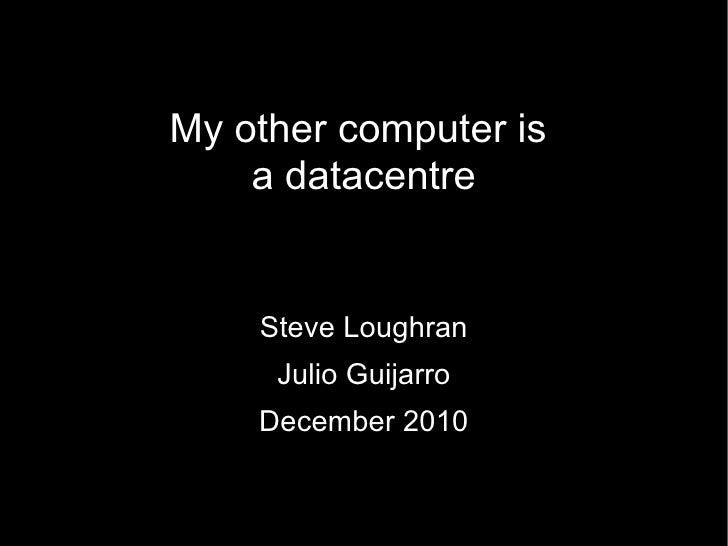 My other computer is  a datacentre Steve Loughran Julio Guijarro December 2010