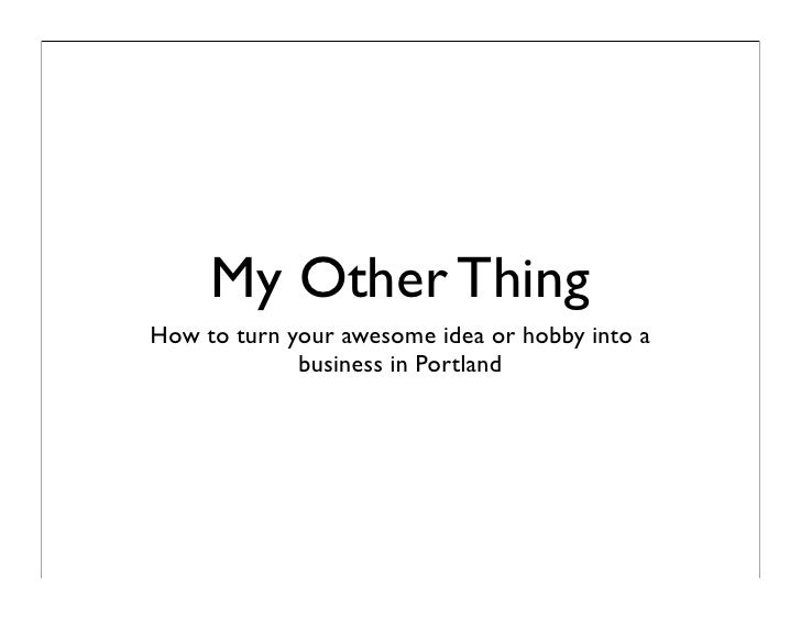 My Other Thing How to turn your awesome idea or hobby into a              business in Portland